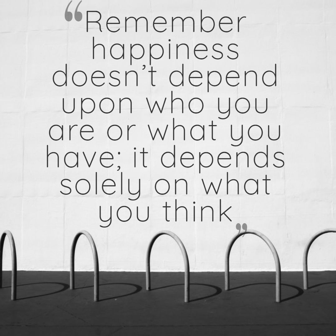 Remember happiness doesn't depend upon who you are or what you have; it depends solely on what you think